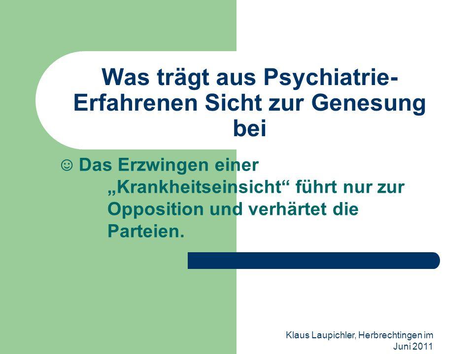 Klaus Laupichler, Herbrechtingen im Juni 2011 Was trägt aus Psychiatrie- Erfahrenen Sicht zur Genesung bei Das Erzwingen einer Krankheitseinsicht führ