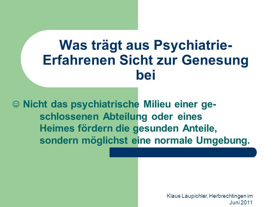 Klaus Laupichler, Herbrechtingen im Juni 2011 Was trägt aus Psychiatrie- Erfahrenen Sicht zur Genesung bei Nicht das psychiatrische Milieu einer ge- s