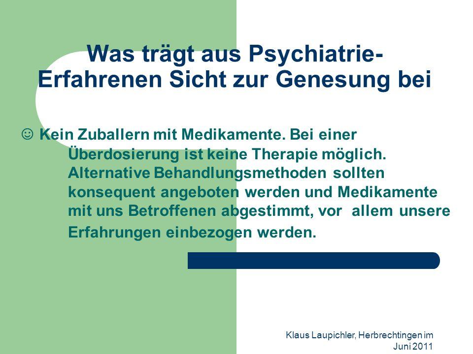 Klaus Laupichler, Herbrechtingen im Juni 2011 Was trägt aus Psychiatrie- Erfahrenen Sicht zur Genesung bei Kein Zuballern mit Medikamente. Bei einer Ü