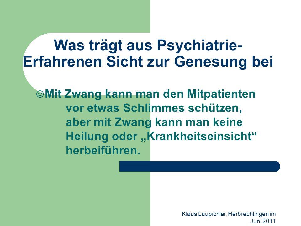 Klaus Laupichler, Herbrechtingen im Juni 2011 Was trägt aus Psychiatrie- Erfahrenen Sicht zur Genesung bei Mit Zwang kann man den Mitpatienten vor etw