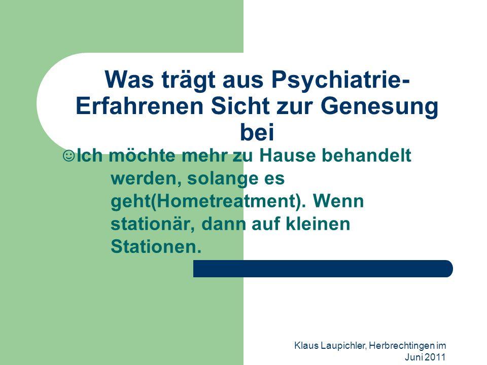 Klaus Laupichler, Herbrechtingen im Juni 2011 Was trägt aus Psychiatrie- Erfahrenen Sicht zur Genesung bei Ich möchte mehr zu Hause behandelt werden,