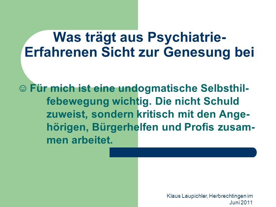 Klaus Laupichler, Herbrechtingen im Juni 2011 Was trägt aus Psychiatrie- Erfahrenen Sicht zur Genesung bei Für mich ist eine undogmatische Selbsthil-