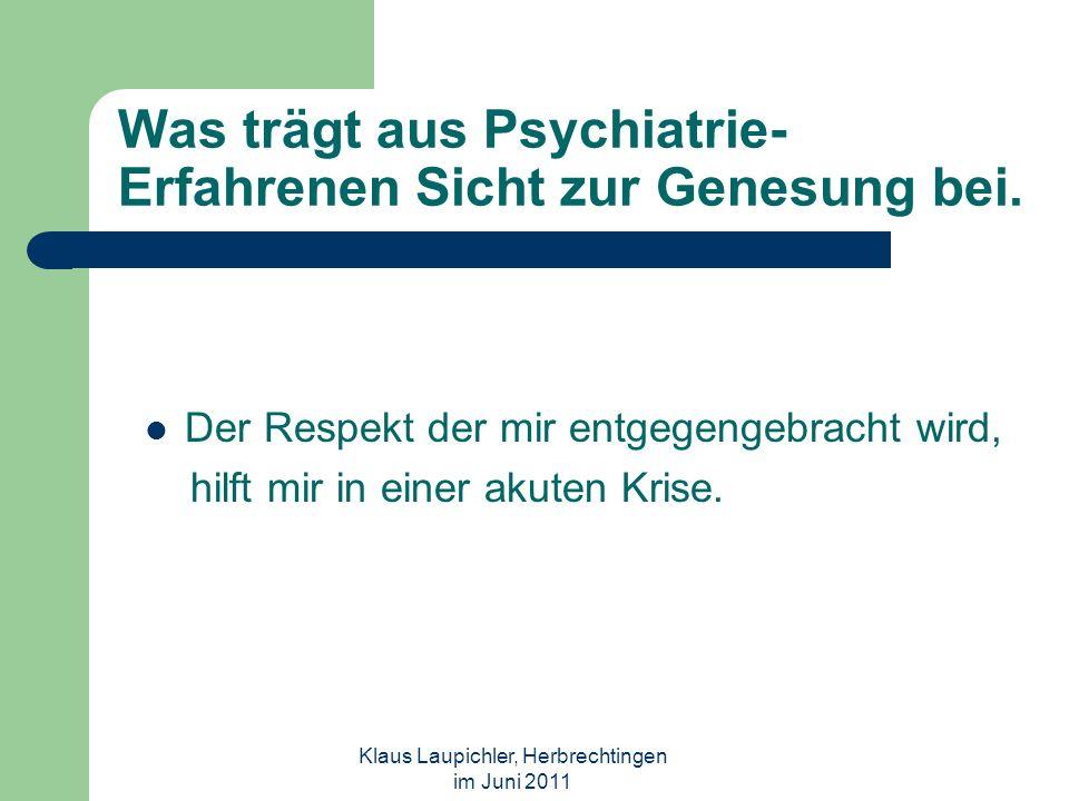 Klaus Laupichler, Herbrechtingen im Juni 2011 Was trägt aus Psychiatrie- Erfahrenen Sicht zur Genesung bei. Der Respekt der mir entgegengebracht wird,