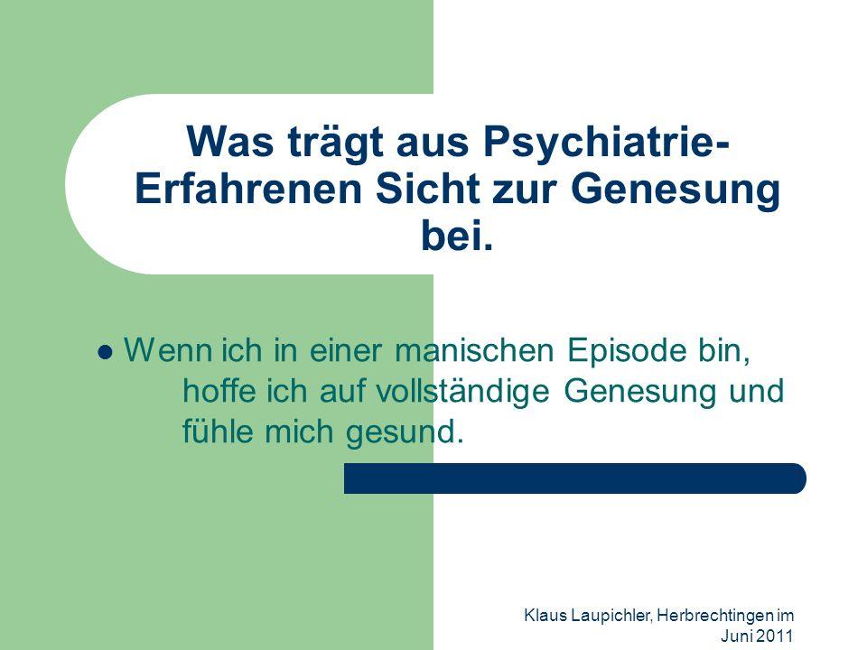 Klaus Laupichler, Herbrechtingen im Juni 2011 Was trägt aus Psychiatrie- Erfahrenen Sicht zur Genesung bei. Wenn ich in einer manischen Episode bin, h
