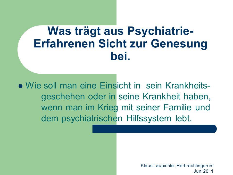 Klaus Laupichler, Herbrechtingen im Juni 2011 Was trägt aus Psychiatrie- Erfahrenen Sicht zur Genesung bei. Wie soll man eine Einsicht in sein Krankhe