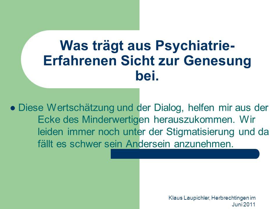Klaus Laupichler, Herbrechtingen im Juni 2011 Was trägt aus Psychiatrie- Erfahrenen Sicht zur Genesung bei. Diese Wertschätzung und der Dialog, helfen