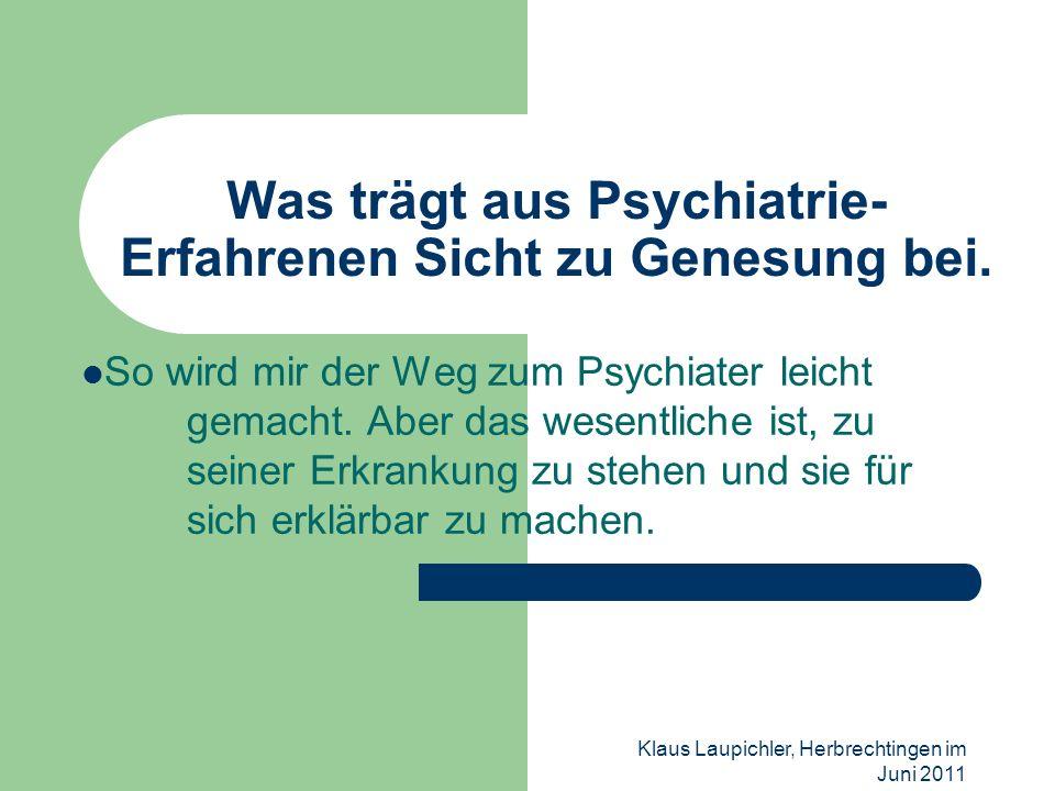 Klaus Laupichler, Herbrechtingen im Juni 2011 Was trägt aus Psychiatrie- Erfahrenen Sicht zu Genesung bei. So wird mir der Weg zum Psychiater leicht g
