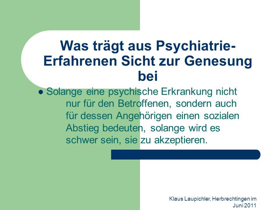 Klaus Laupichler, Herbrechtingen im Juni 2011 Was trägt aus Psychiatrie- Erfahrenen Sicht zur Genesung bei Solange eine psychische Erkrankung nicht nu