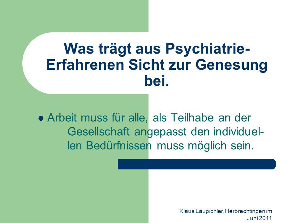 Klaus Laupichler, Herbrechtingen im Juni 2011 Was trägt aus Psychiatrie- Erfahrenen Sicht zur Genesung bei. Arbeit muss für alle, als Teilhabe an der