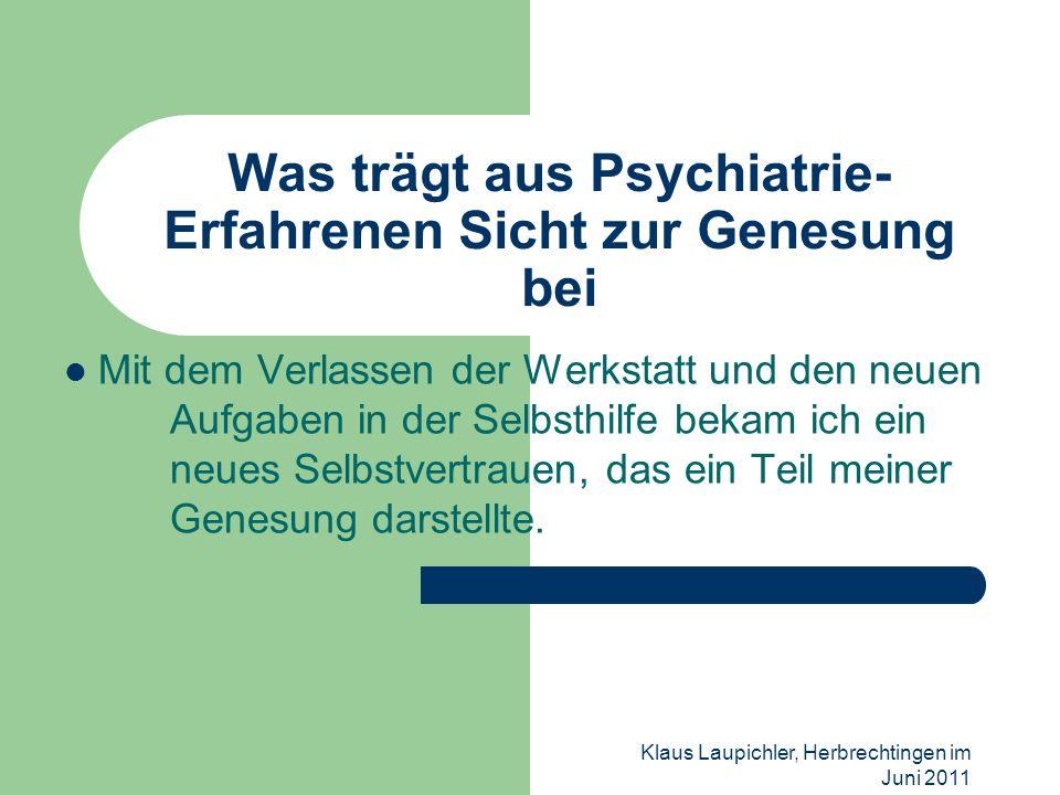Klaus Laupichler, Herbrechtingen im Juni 2011 Was trägt aus Psychiatrie- Erfahrenen Sicht zur Genesung bei Mit dem Verlassen der Werkstatt und den neu
