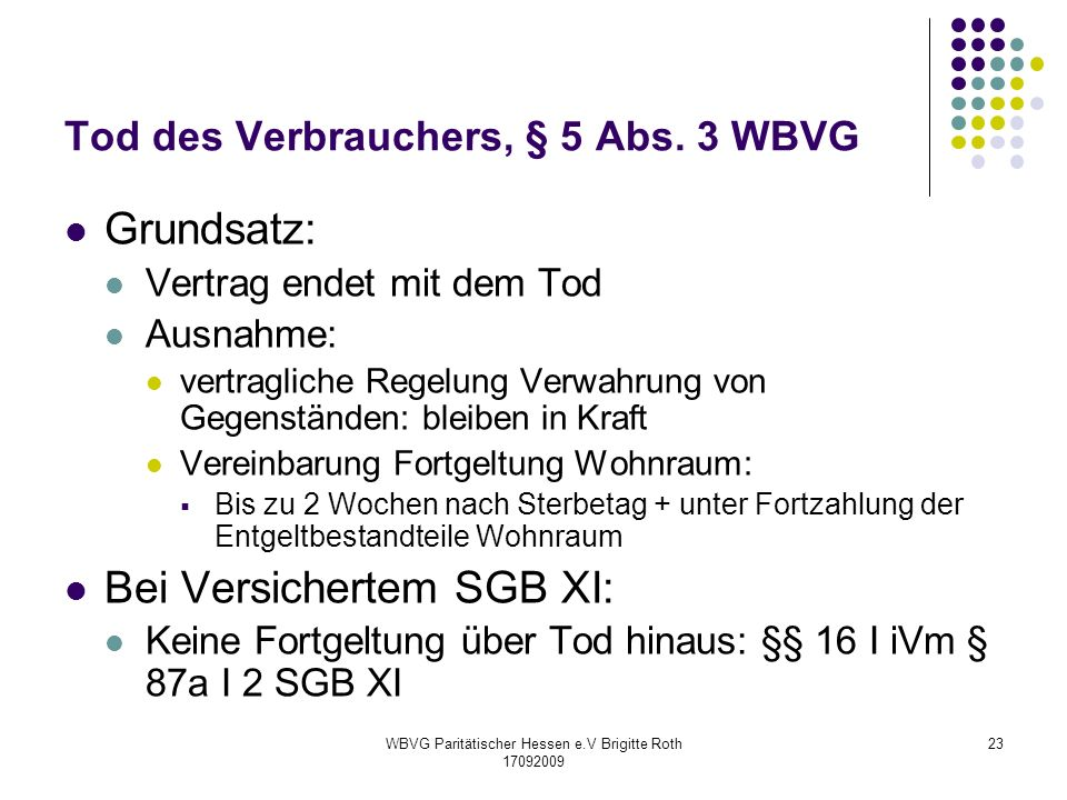 WBVG Paritätischer Hessen e.V Brigitte Roth 17092009 23 Tod des Verbrauchers, § 5 Abs. 3 WBVG Grundsatz: Vertrag endet mit dem Tod Ausnahme: vertragli
