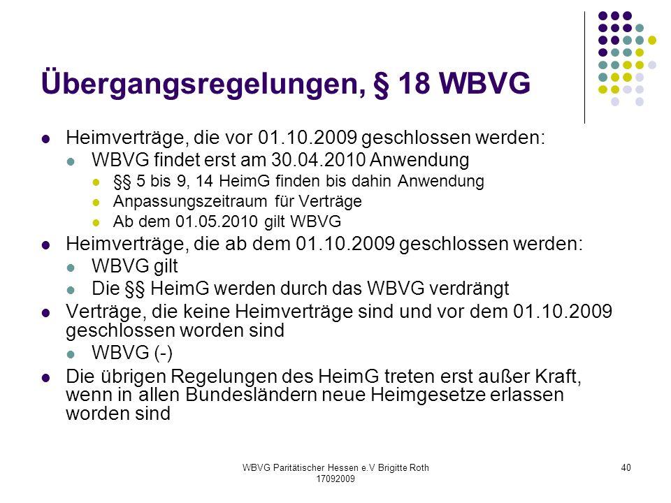 WBVG Paritätischer Hessen e.V Brigitte Roth 17092009 40 Übergangsregelungen, § 18 WBVG Heimverträge, die vor 01.10.2009 geschlossen werden: WBVG finde