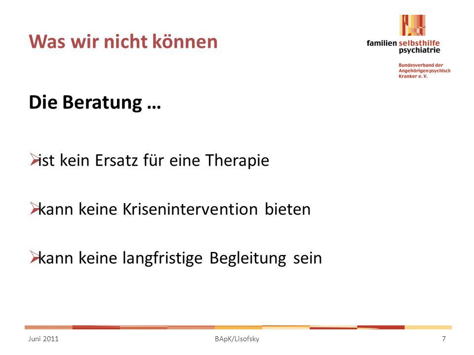 Was wir nicht können Die Beratung … ist kein Ersatz für eine Therapie kann keine Krisenintervention bieten kann keine langfristige Begleitung sein Juni 20117BApK/Lisofsky
