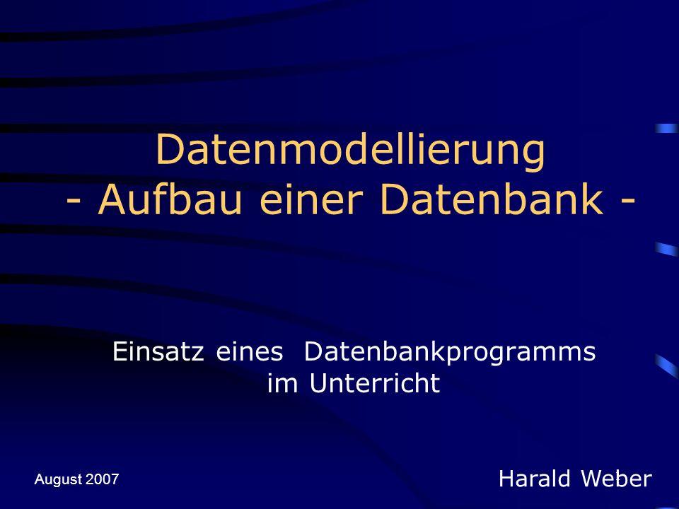 1 Datenmodellierung - Aufbau einer Datenbank - Einsatz eines Datenbankprogramms im Unterricht Harald Weber August 2007