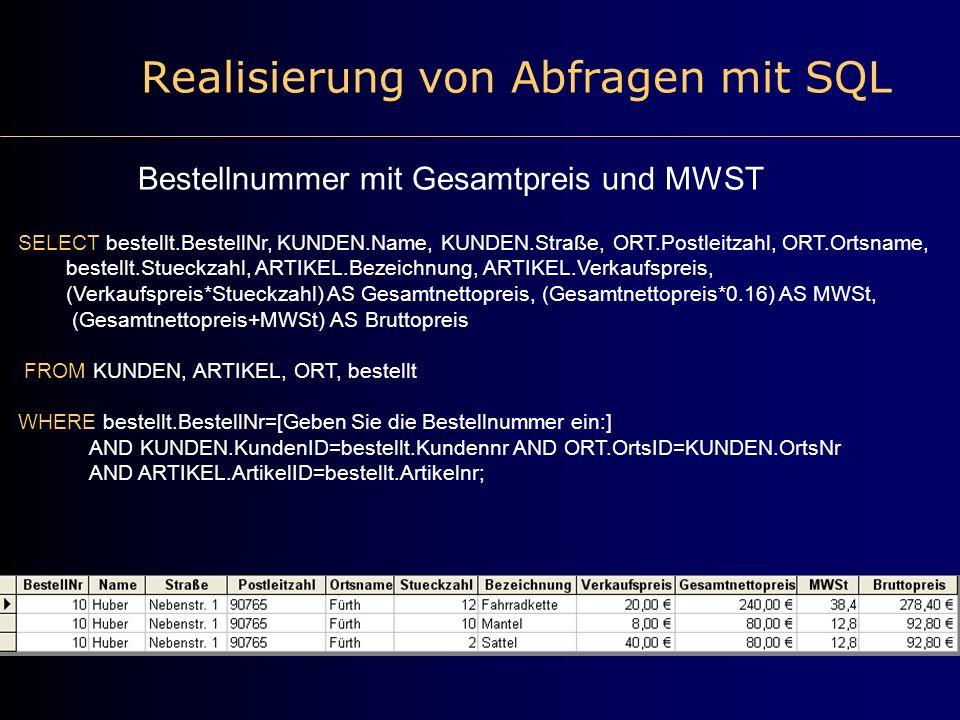 Realisierung von Abfragen mit SQL Bestellnummer mit Gesamtpreis und MWST SELECT bestellt.BestellNr, KUNDEN.Name, KUNDEN.Straße, ORT.Postleitzahl, ORT.Ortsname, bestellt.Stueckzahl, ARTIKEL.Bezeichnung, ARTIKEL.Verkaufspreis, (Verkaufspreis*Stueckzahl) AS Gesamtnettopreis, (Gesamtnettopreis*0.16) AS MWSt, (Gesamtnettopreis+MWSt) AS Bruttopreis FROM KUNDEN, ARTIKEL, ORT, bestellt WHERE bestellt.BestellNr=[Geben Sie die Bestellnummer ein:] AND KUNDEN.KundenID=bestellt.Kundennr AND ORT.OrtsID=KUNDEN.OrtsNr AND ARTIKEL.ArtikelID=bestellt.Artikelnr;