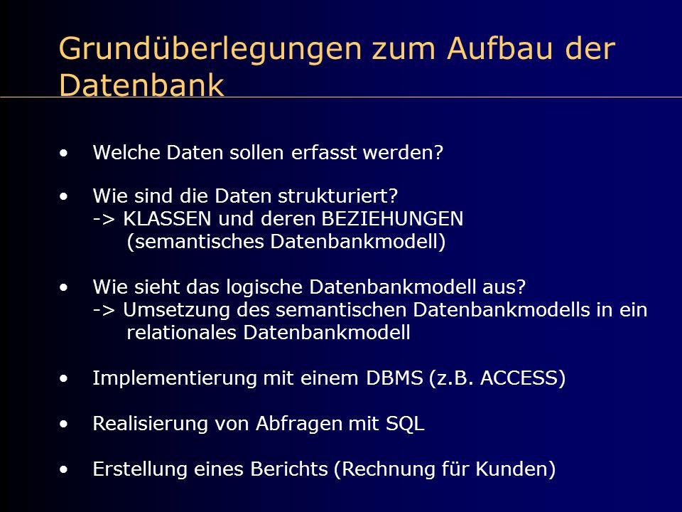 Grundüberlegungen zum Aufbau der Datenbank Welche Daten sollen erfasst werden? Wie sind die Daten strukturiert? -> KLASSEN und deren BEZIEHUNGEN (sema