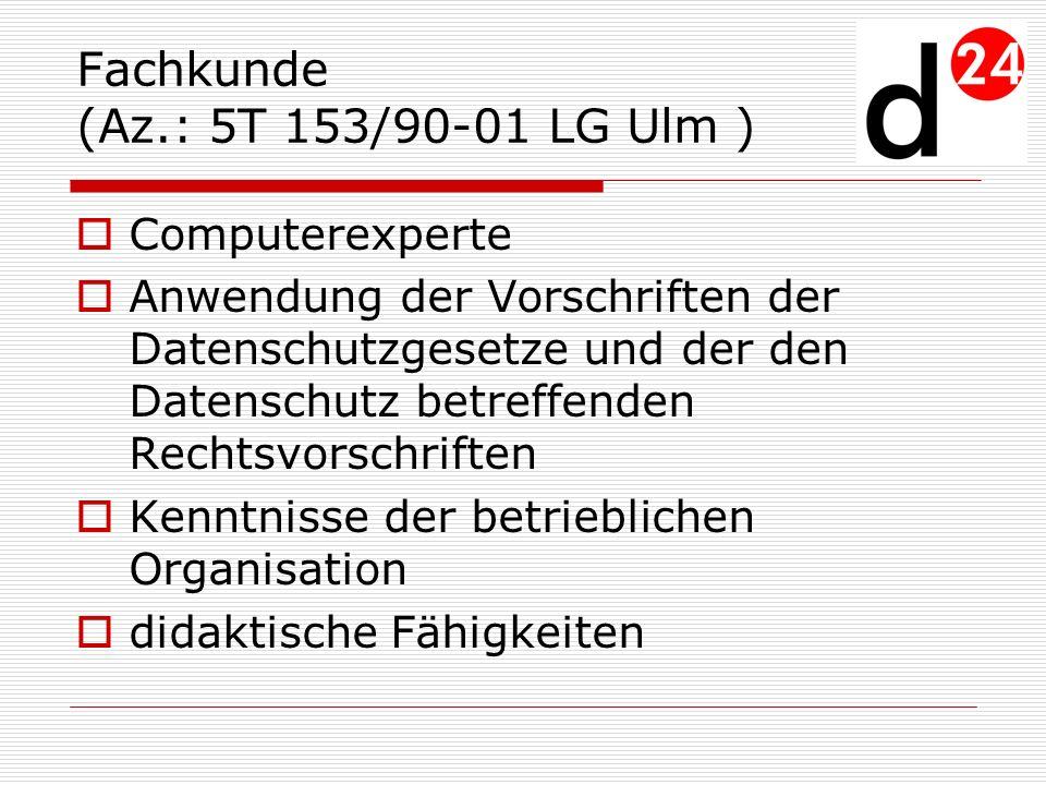 Fachkunde (Az.: 5T 153/90-01 LG Ulm ) Computerexperte Anwendung der Vorschriften der Datenschutzgesetze und der den Datenschutz betreffenden Rechtsvor