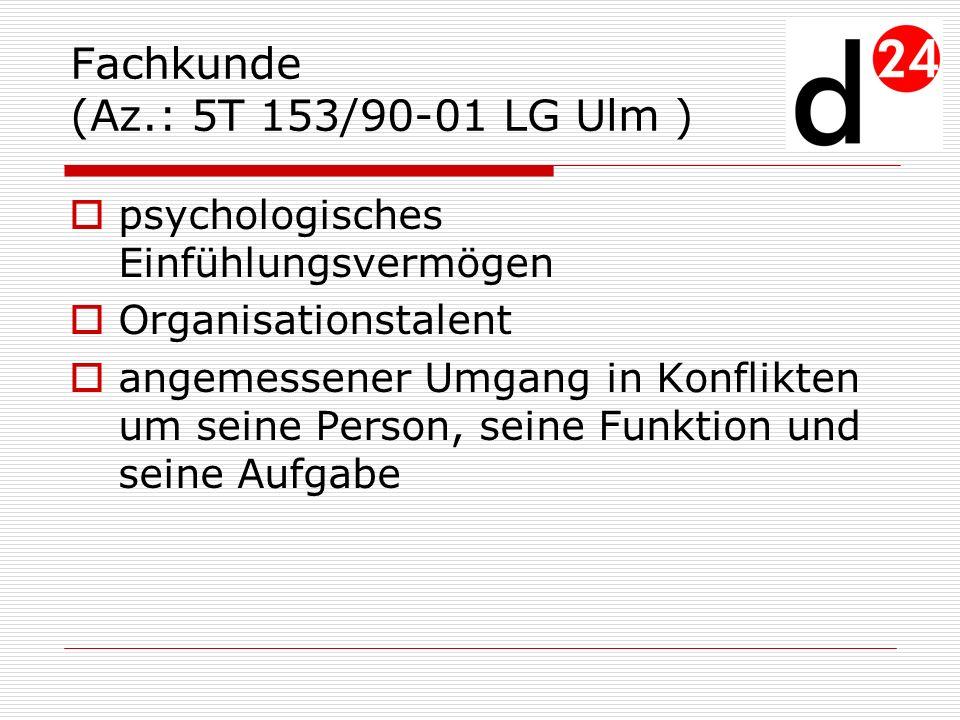Fachkunde (Az.: 5T 153/90-01 LG Ulm ) psychologisches Einfühlungsvermögen Organisationstalent angemessener Umgang in Konflikten um seine Person, seine