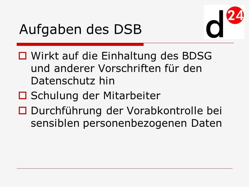Aufgaben des DSB Wirkt auf die Einhaltung des BDSG und anderer Vorschriften für den Datenschutz hin Schulung der Mitarbeiter Durchführung der Vorabkon