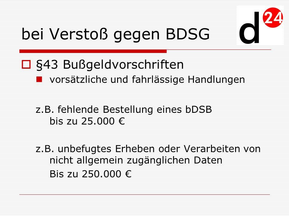 bei Verstoß gegen BDSG §43 Bußgeldvorschriften vorsätzliche und fahrlässige Handlungen z.B. fehlende Bestellung eines bDSB bis zu 25.000 z.B. unbefugt