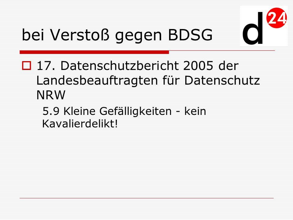 bei Verstoß gegen BDSG 17. Datenschutzbericht 2005 der Landesbeauftragten für Datenschutz NRW 5.9 Kleine Gefälligkeiten - kein Kavalierdelikt!
