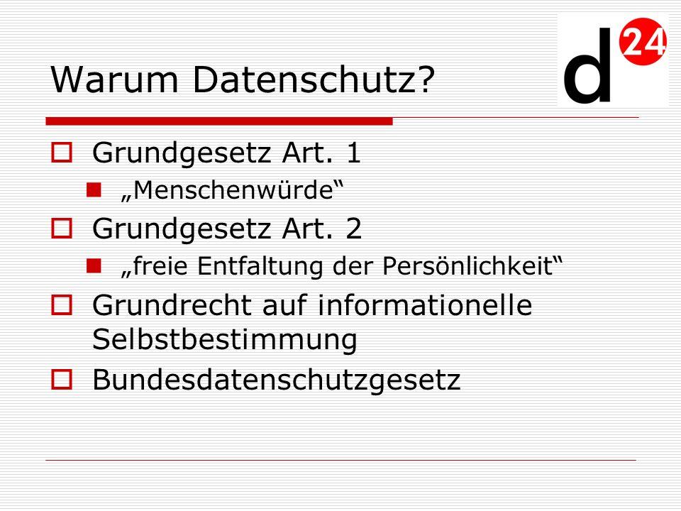 Warum Datenschutz? Grundgesetz Art. 1 Menschenwürde Grundgesetz Art. 2 freie Entfaltung der Persönlichkeit Grundrecht auf informationelle Selbstbestim