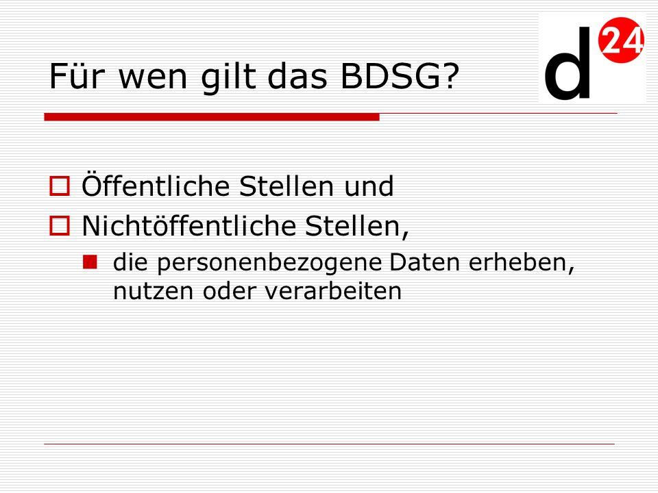 Für wen gilt das BDSG? Öffentliche Stellen und Nichtöffentliche Stellen, die personenbezogene Daten erheben, nutzen oder verarbeiten