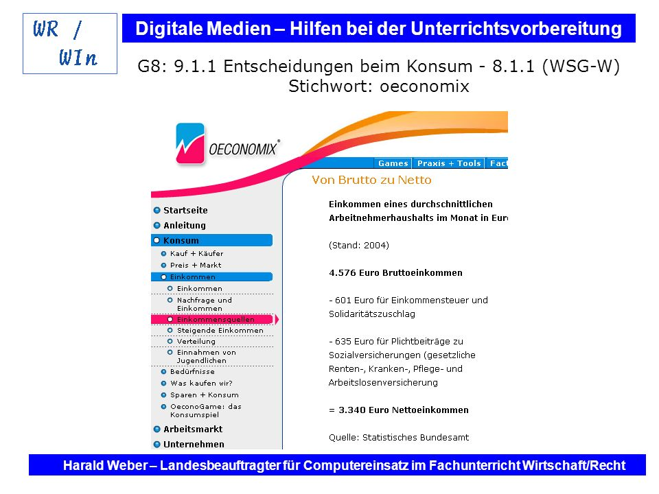 Digitale Medien – Hilfen bei der Unterrichtsvorbereitung Internet und Software - Hilfen bei der Unterrichtsvorbereitung im Fach Wirtschaft / Recht Harald Weber – Landesbeauftragter für Computereinsatz im Fachunterricht Wirtschaft/Recht G8: 9.1.1 Entscheidungen beim Konsum - 8.1.1 (WSG-W) Stichwort: oeconomix