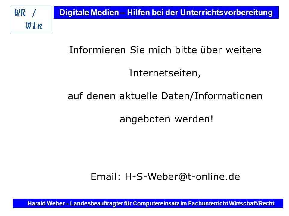 Digitale Medien – Hilfen bei der Unterrichtsvorbereitung Internet und Software - Hilfen bei der Unterrichtsvorbereitung im Fach Wirtschaft / Recht Harald Weber – Landesbeauftragter für Computereinsatz im Fachunterricht Wirtschaft/Recht Informieren Sie mich bitte über weitere Internetseiten, auf denen aktuelle Daten/Informationen angeboten werden.