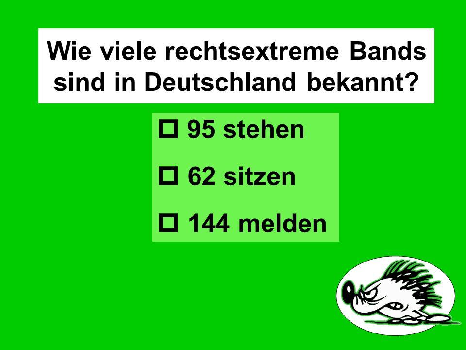 Wie viele rechtsextreme Bands sind in Deutschland bekannt? 95 stehen 62 sitzen 144 melden