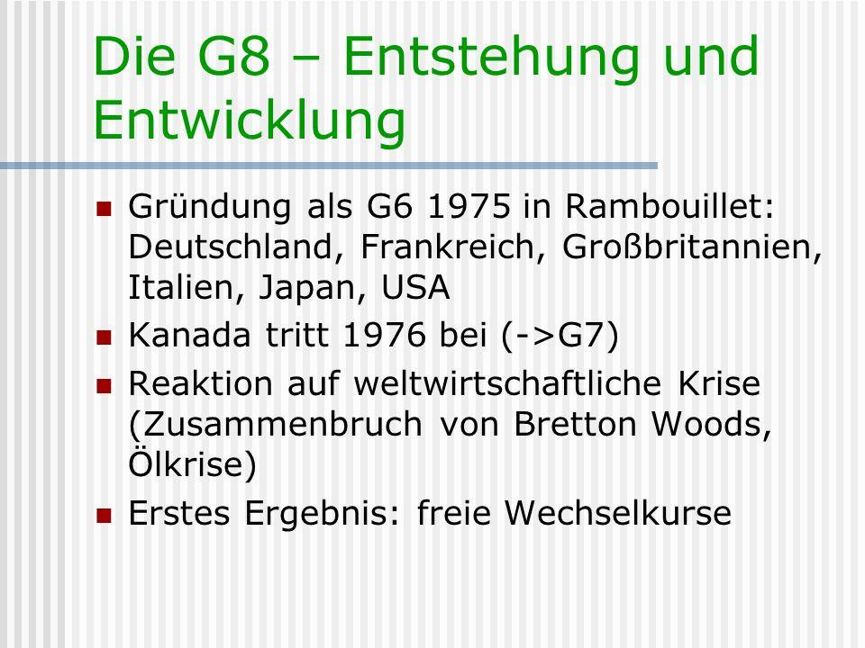 Die G8 – Entstehung und Entwicklung Zunehmende Themenvielfalt: Ursprünglich nur Wirtschafts- und Konjunkturfragen untereinander Ab 80er Jahre auch Sicherheitsfragen Weltwirtschaftliche Liberalisierung Schuldenmanagement Kooperation mit der WTO In 90ern Erweiterung um Umwelt, Entwicklung, Terrorismus