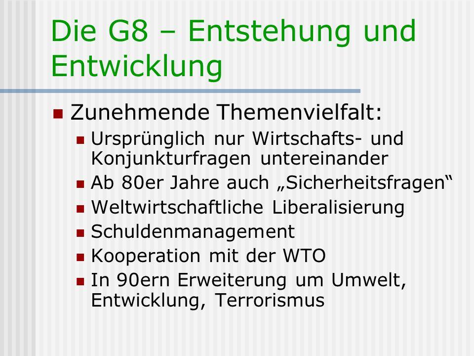 Die G8 – Entstehung und Entwicklung Zunehmende Themenvielfalt: Ursprünglich nur Wirtschafts- und Konjunkturfragen untereinander Ab 80er Jahre auch Sic