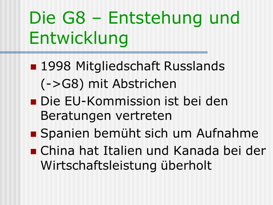 Die G8 – Entstehung und Entwicklung 1998 Mitgliedschaft Russlands (->G8) mit Abstrichen Die EU-Kommission ist bei den Beratungen vertreten Spanien bem