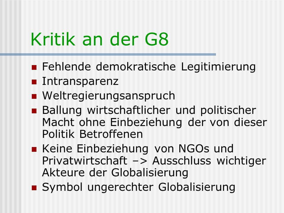 Kritik an der G8 Fehlende demokratische Legitimierung Intransparenz Weltregierungsanspruch Ballung wirtschaftlicher und politischer Macht ohne Einbezi