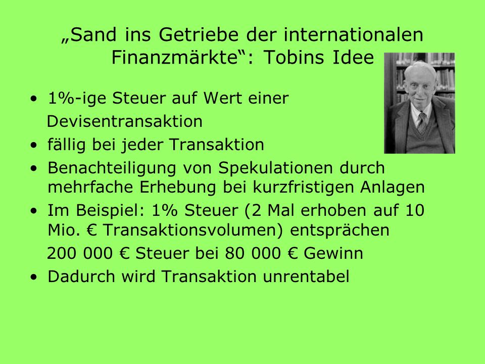 Sand ins Getriebe der internationalen Finanzmärkte: Tobins Idee 1%-ige Steuer auf Wert einer Devisentransaktion fällig bei jeder Transaktion Benachtei