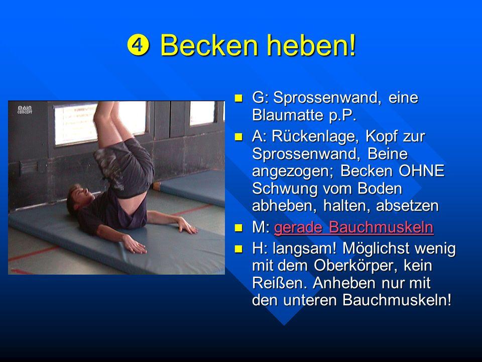 Becken heben! Becken heben! G: Sprossenwand, eine Blaumatte p.P. A: Rückenlage, Kopf zur Sprossenwand, Beine angezogen; Becken OHNE Schwung vom Boden