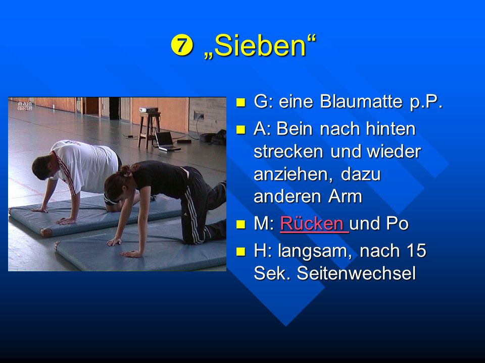 Sieben Sieben G: eine Blaumatte p.P. A: Bein nach hinten strecken und wieder anziehen, dazu anderen Arm M: Rücken und PoRücken H: langsam, nach 15 Sek