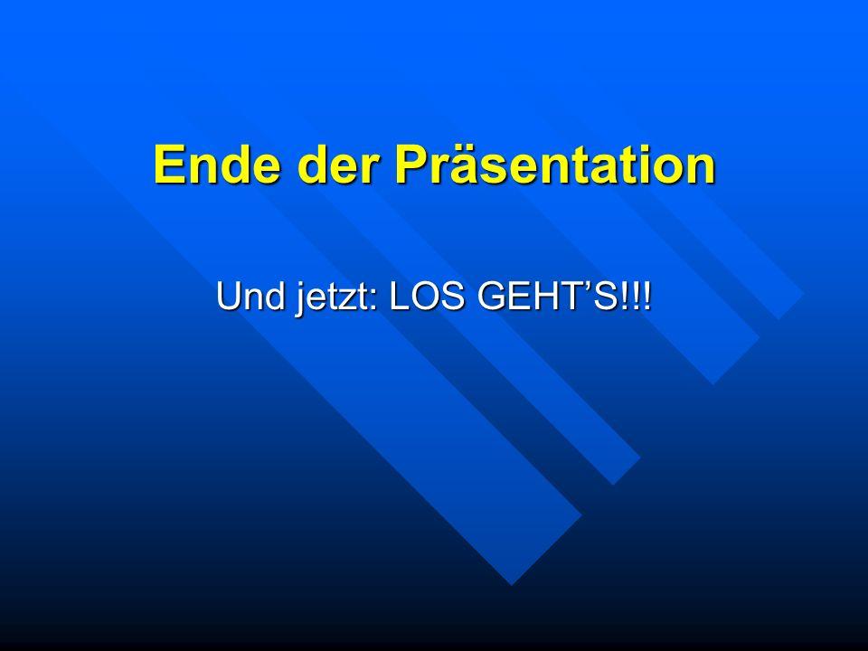 Ende der Präsentation Und jetzt: LOS GEHTS!!!