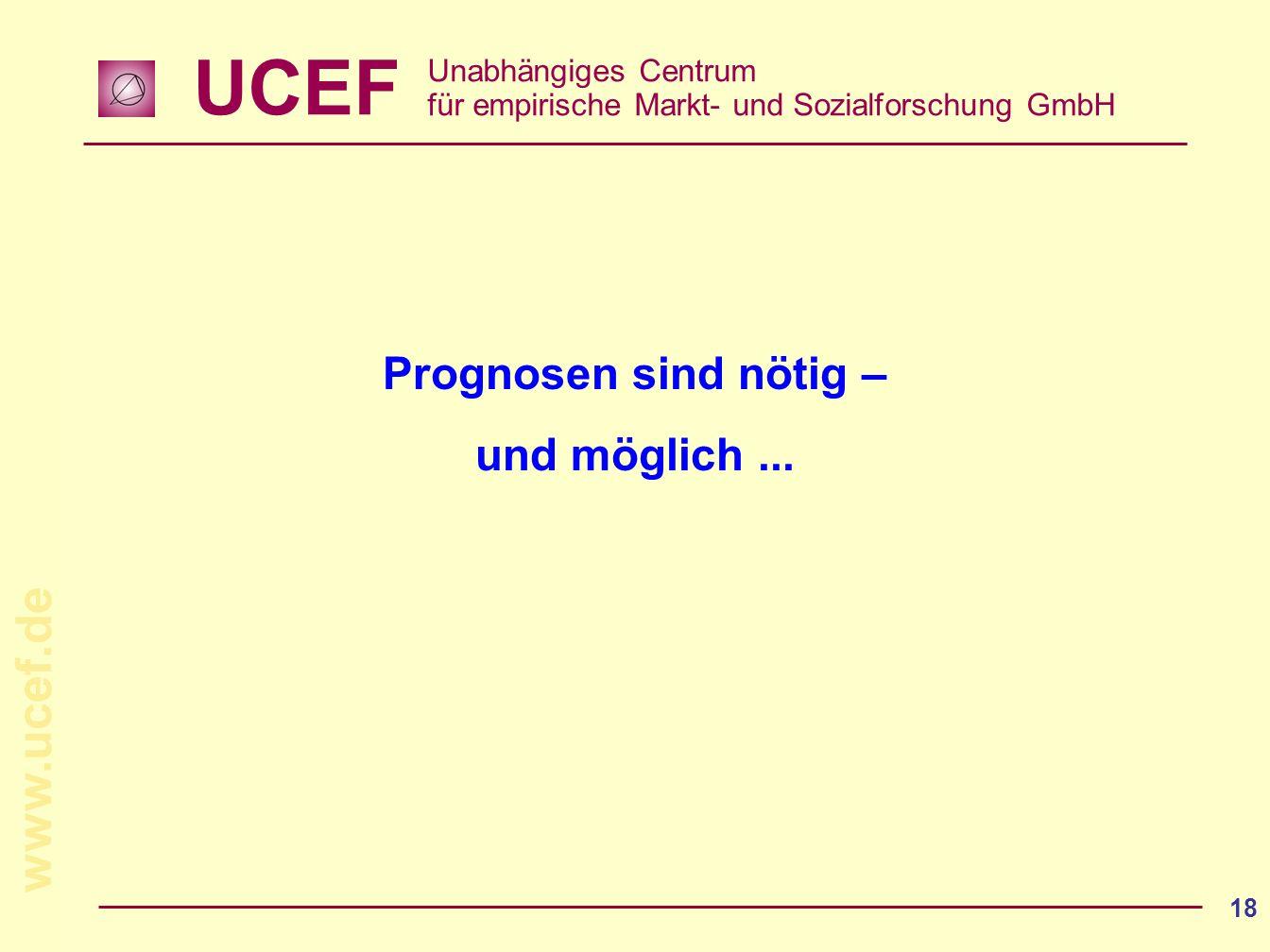 UCEF Unabhängiges Centrum für empirische Markt- und Sozialforschung GmbH www.ucef.de 18 Prognosen sind nötig – und möglich...