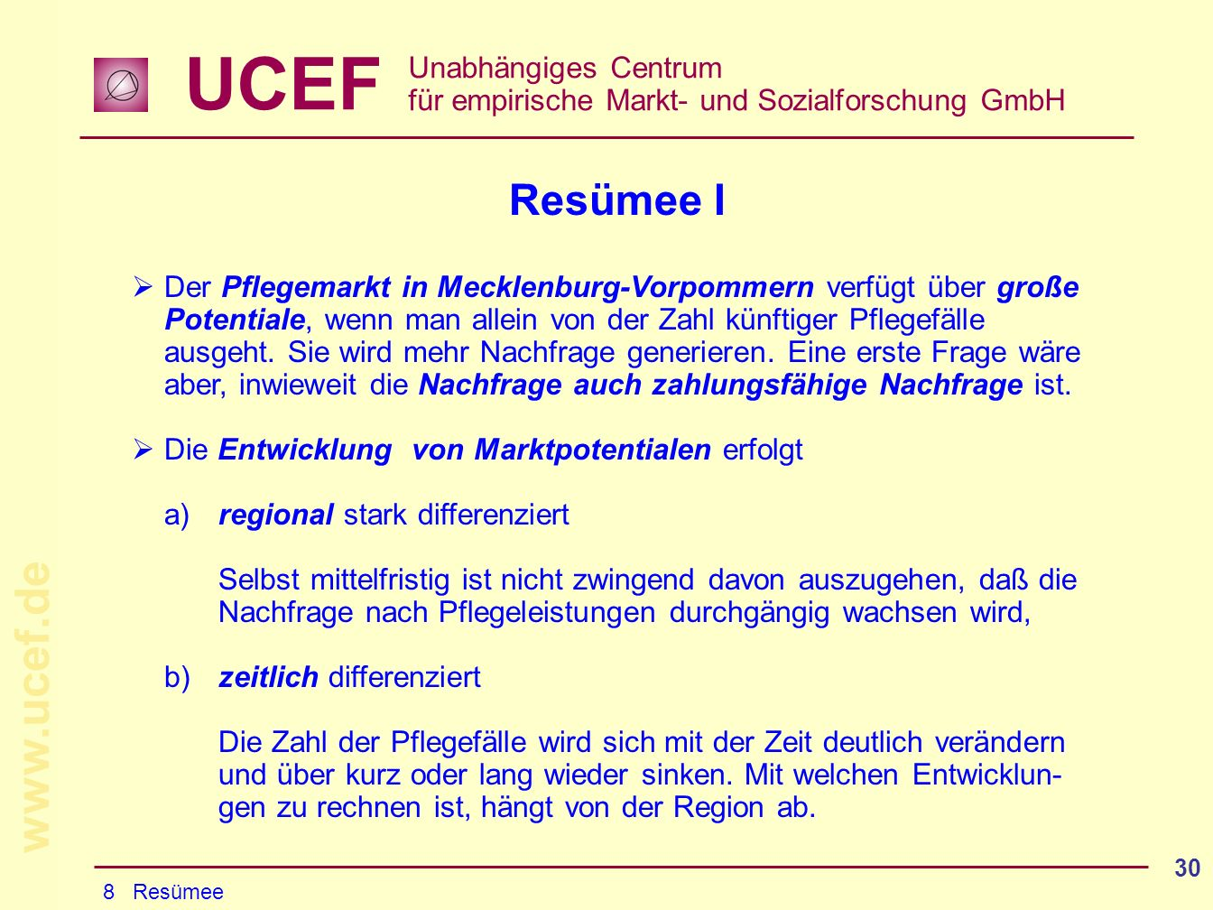 UCEF Unabhängiges Centrum für empirische Markt- und Sozialforschung GmbH www.ucef.de 30 Resümee I Der Pflegemarkt in Mecklenburg-Vorpommern verfügt über große Potentiale, wenn man allein von der Zahl künftiger Pflegefälle ausgeht.
