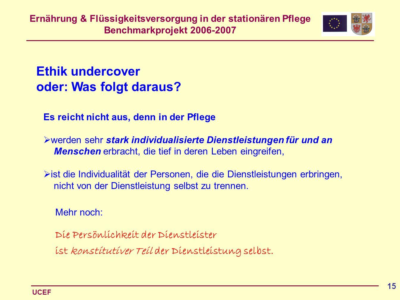 Ernährung & Flüssigkeitsversorgung in der stationären Pflege Benchmarkprojekt 2006-2007 UCEF 15 Ethik undercover oder: Was folgt daraus? Es reicht nic