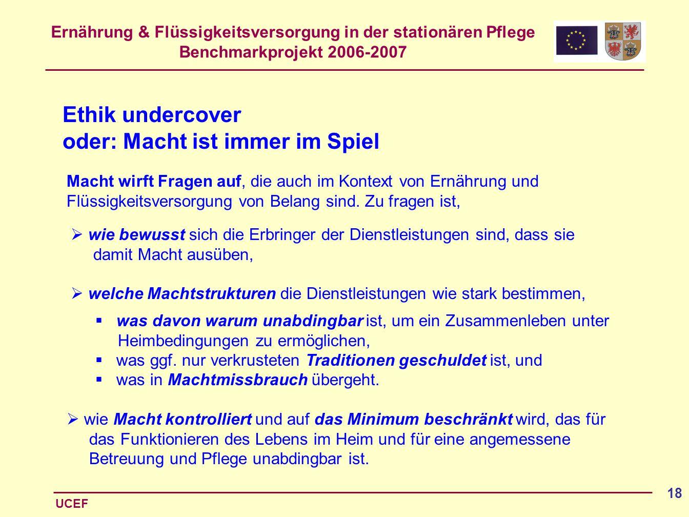 Ernährung & Flüssigkeitsversorgung in der stationären Pflege Benchmarkprojekt 2006-2007 UCEF 18 Ethik undercover oder: Macht ist immer im Spiel Macht