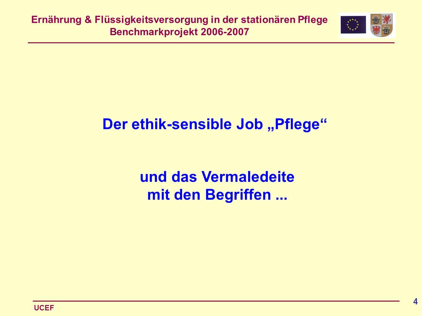 Ernährung & Flüssigkeitsversorgung in der stationären Pflege Benchmarkprojekt 2006-2007 UCEF 4 Der ethik-sensible Job Pflege und das Vermaledeite mit