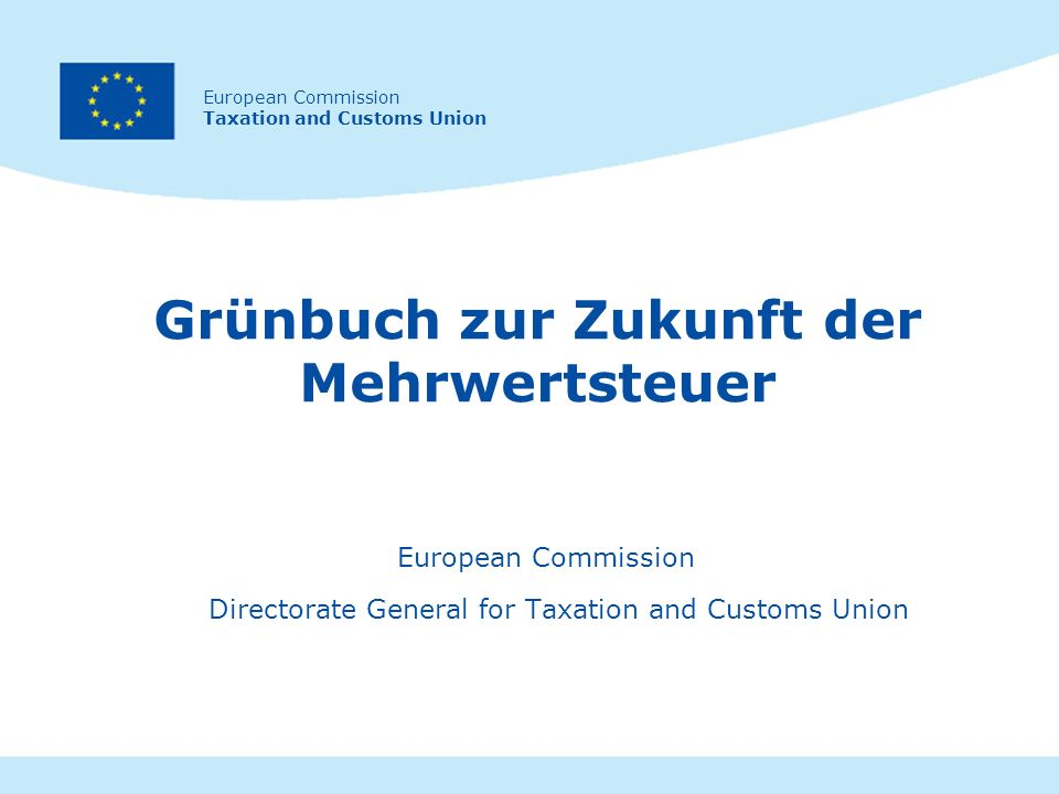 European Commission Taxation and Customs Union Grünbuch zur Zukunft der Mehrwertsteuer European Commission Directorate General for Taxation and Customs Union