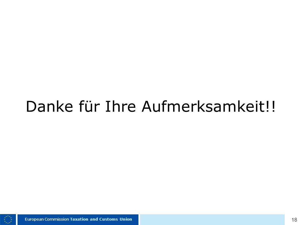 18 European Commission Taxation and Customs Union Danke für Ihre Aufmerksamkeit!!