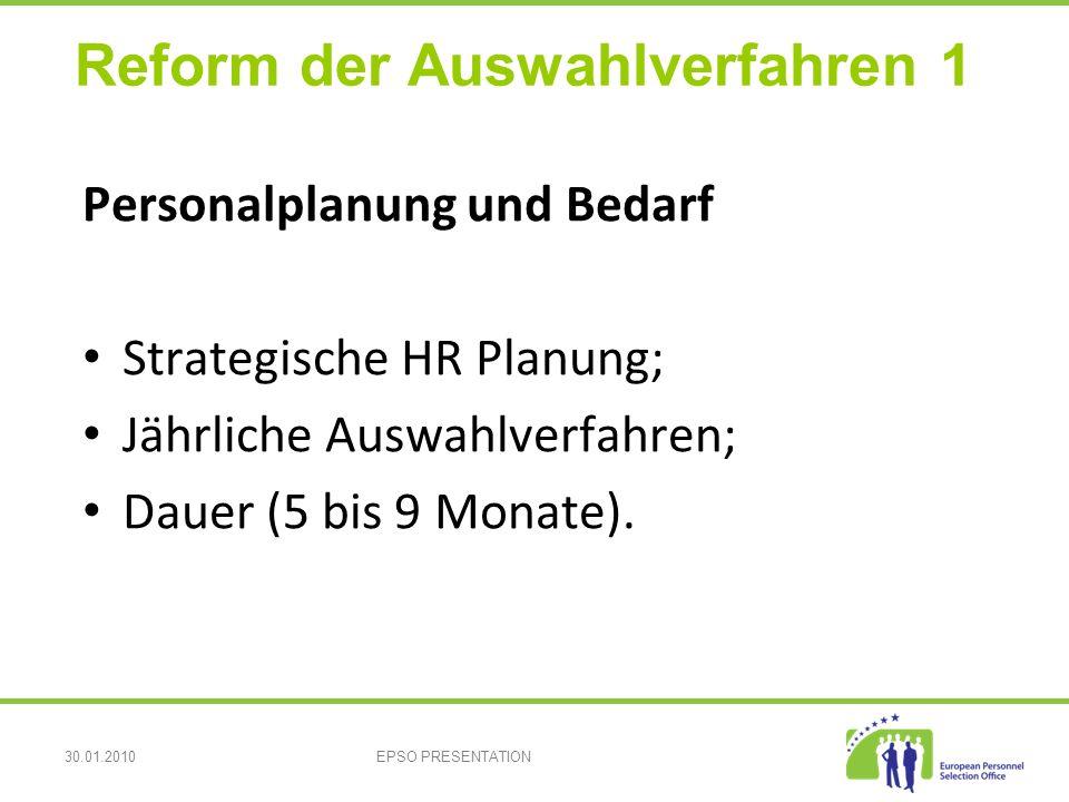 30.01.2010EPSO PRESENTATION Reform der Auswahlverfahren 1 Personalplanung und Bedarf Strategische HR Planung; Jährliche Auswahlverfahren; Dauer (5 bis 9 Monate).