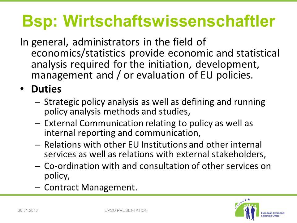 30.01.2010EPSO PRESENTATION Bsp: Wirtschaftswissenschaftler In general, administrators in the field of economics/statistics provide economic and statistical analysis required for the initiation, development, management and / or evaluation of EU policies.