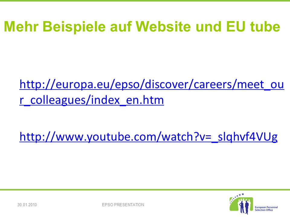 30.01.2010EPSO PRESENTATION Mehr Beispiele auf Website und EU tube http://europa.eu/epso/discover/careers/meet_ou r_colleagues/index_en.htm http://europa.eu/epso/discover/careers/meet_ou r_colleagues/index_en.htm http://www.youtube.com/watch v=_slqhvf4VUg
