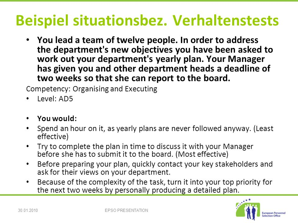30.01.2010EPSO PRESENTATION Beispiel situationsbez. Verhaltenstests You lead a team of twelve people. In order to address the department's new objecti