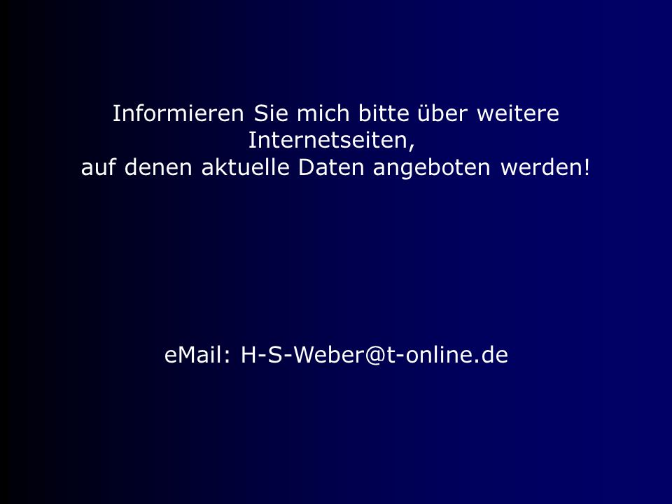 Informieren Sie mich bitte über weitere Internetseiten, auf denen aktuelle Daten angeboten werden! eMail: H-S-Weber@t-online.de